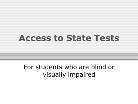Access to State Tests For students who are blind or visually impaired.