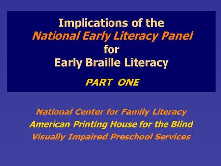 Implications of the National Early Literacy Panel for Early Braille Literacy PART ONE National Center for Family Literacy American Printing House for the.
