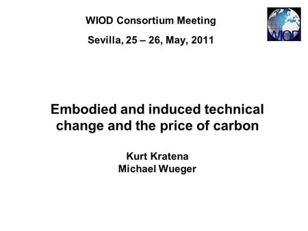 WIOD Consortium Meeting Sevilla, 25 – 26, May, 2011 Embodied and induced technical change and the price of carbon Kurt Kratena Michael Wueger.