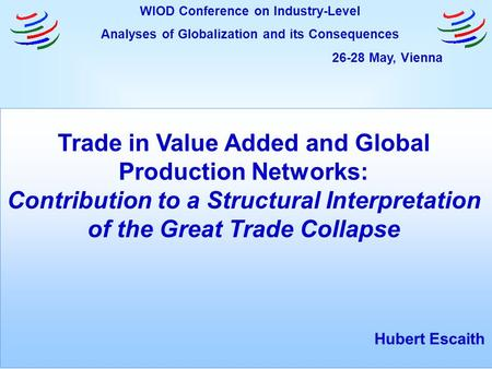 Trade in Value Added and Global Production Networks: Contribution to a Structural Interpretation of the Great Trade Collapse Hubert Escaith WIOD Conference.