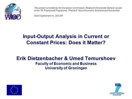Input-Output Analysis in Current or Constant Prices: Does it Matter? Erik Dietzenbacher & Umed Temurshoev Faculty of Economic and Business University of.