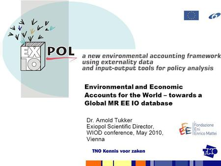 Environmental and Economic Accounts for the World – towards a Global MR EE IO database Dr. Arnold Tukker Exiopol Scientific Director,