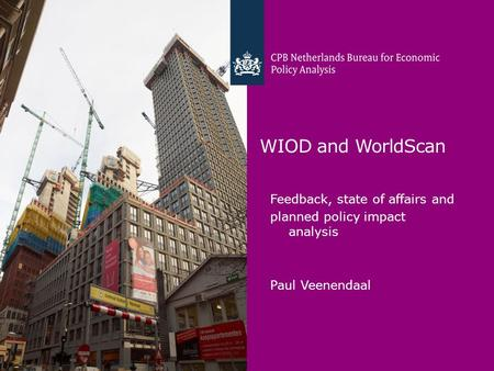 WIOD and WorldScan Feedback, state of affairs and planned policy impact analysis Paul Veenendaal.