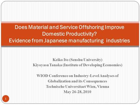 Keiko Ito (Senshu University) Kiyoyasu Tanaka (Institute of Developing Economies) WIOD Conference on Industry Level Analyses of Globalization and its Consequences.