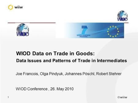Wiiw 1 Joe Francois, Olga Pindyuk, Johannes Pöschl, Robert Stehrer WIOD Conference, 26. May 2010 WIOD Data on Trade in Goods: Data Issues and Patterns.