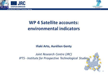 Sevilla May 2011, WIOD 2 nd Consortium Meeting 1 WP 4 Satellite accounts: environmental indicators Iñaki Arto, Aurélien Genty Joint Research Centre (JRC)