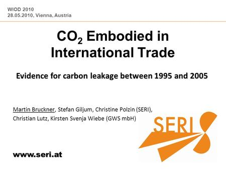 WIOD 2010 28.05.2010, Vienna, Austria www.seri.at CO 2 Embodied in International Trade Evidence for carbon leakage between 1995 and 2005 Martin Bruckner,