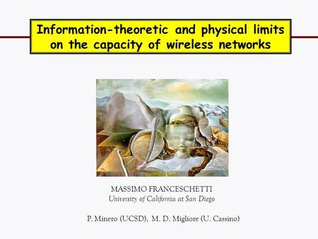 MASSIMO FRANCESCHETTI University of California at San Diego Information-theoretic and physical limits on the capacity of wireless networks TexPoint fonts.