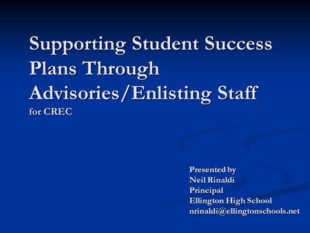 Supporting Student Success Plans Through Advisories/Enlisting Staff for CREC Presented by Neil Rinaldi Principal Ellington High School