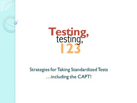 Strategies for Taking Standardized Tests …including the CAPT!