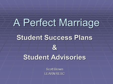 A Perfect Marriage Student Success Plans & Student Advisories Scott Brown LEARN RESC.