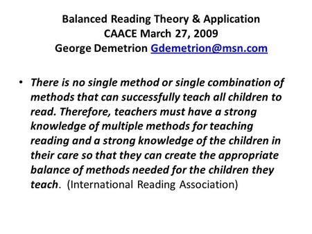 Balanced Reading Theory & Application CAACE March 27, 2009 George Demetrion There is no single method or single combination.