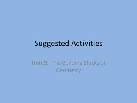 Suggested Activities Unit 3: The Building Blocks of Geometry.