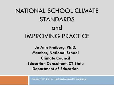 NATIONAL SCHOOL CLIMATE STANDARDS and IMPROVING PRACTICE Jo Ann Freiberg, Ph.D. Member, National School Climate Council Education Consultant, CT State.