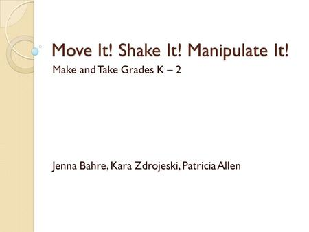Move It! Shake It! Manipulate It! Make and Take Grades K – 2 Jenna Bahre, Kara Zdrojeski, Patricia Allen.