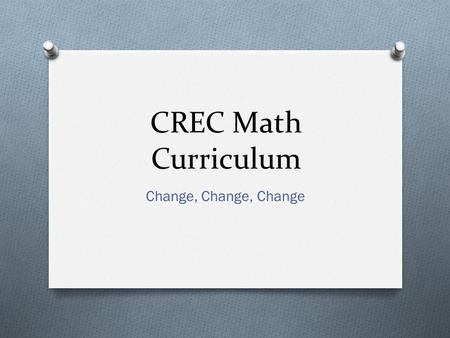 CREC Math Curriculum Change, Change, Change. This Afternoons Agenda O Review CRECs Implementation of the Common Core State Standards Mathematics (CCSSM)