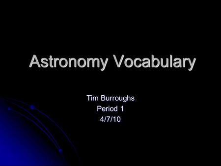 Astronomy Vocabulary Tim Burroughs Period 1 4/7/10.