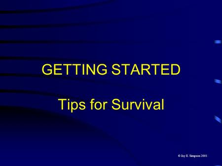 GETTING STARTED Tips for Survival © Jay E. Simpson 2001.