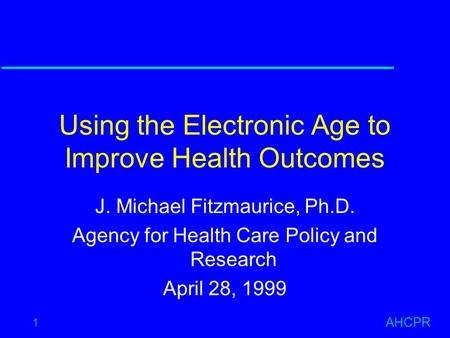 AHCPR 1 Using the Electronic Age to Improve Health Outcomes J. Michael Fitzmaurice, Ph.D. Agency for Health Care Policy and Research April 28, 1999.