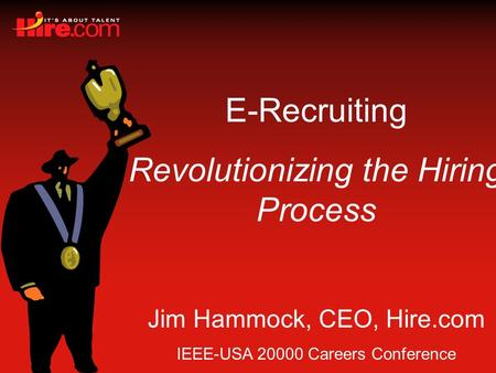 E-Recruiting Revolutionizing the Hiring Process Jim Hammock, CEO, Hire.com IEEE-USA 20000 Careers Conference.
