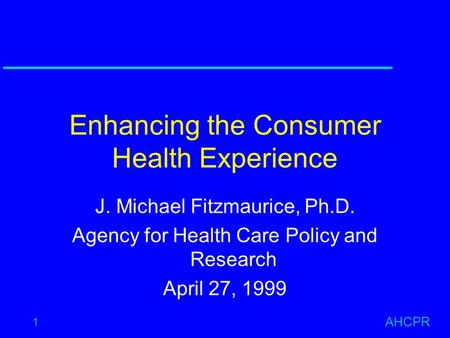 AHCPR 1 Enhancing the Consumer Health Experience J. Michael Fitzmaurice, Ph.D. Agency for Health Care Policy and Research April 27, 1999.