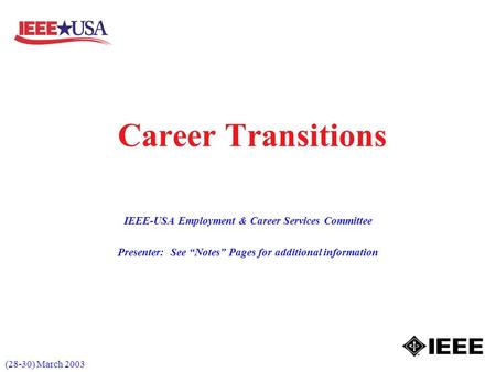 (28-30) March 2003 Career Transitions IEEE-USA Employment & Career Services Committee Presenter: See Notes Pages for additional information.