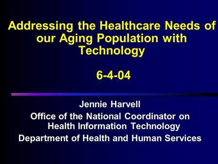 Addressing the Healthcare Needs of our Aging Population with Technology 6-4-04 Jennie Harvell Office of the National Coordinator on Health Information.