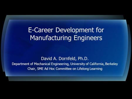 E-Career Development for Manufacturing Engineers David A. Dornfeld, Ph.D. Department of Mechanical Engineering, University of California, Berkeley Chair,