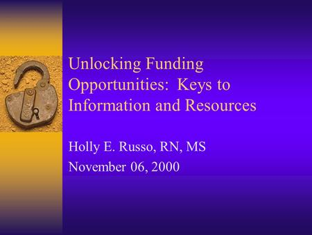 Unlocking Funding Opportunities: Keys to Information and Resources Holly E. Russo, RN, MS November 06, 2000.