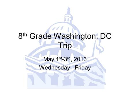 8 th Grade Washington, DC Trip May 1 st -3 rd, 2013 Wednesday - Friday.