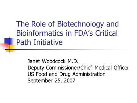 The Role of Biotechnology and Bioinformatics in FDAs Critical Path Initiative Janet Woodcock M.D. Deputy Commissioner/Chief Medical Officer US Food and.