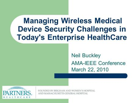 Managing Wireless Medical Device Security Challenges in Today's Enterprise HealthCare Neil Buckley AMA-IEEE Conference March 22, 2010.