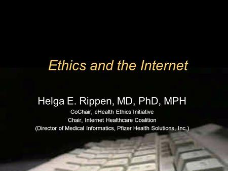 Ethics and the Internet Helga E. Rippen, MD, PhD, MPH CoChair, eHealth Ethics Initiative Chair, Internet Healthcare Coalition (Director of Medical Informatics,