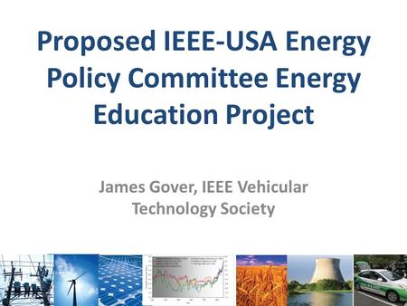 Proposed IEEE-USA Energy Policy Committee Energy Education Project James Gover, IEEE Vehicular Technology Society.