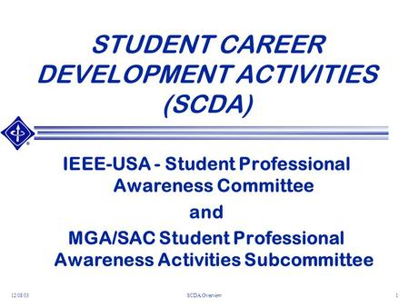12/08/03SCDA Overview1 STUDENT CAREER DEVELOPMENT ACTIVITIES (SCDA) IEEE-USA - Student Professional Awareness Committee and MGA/SAC Student Professional.
