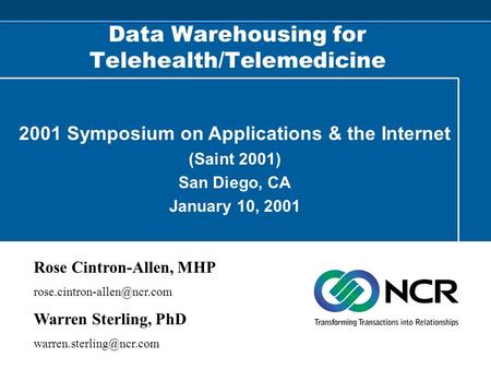 Data Warehousing for Telehealth/Telemedicine 2001 Symposium on Applications & the Internet (Saint 2001) San Diego, CA January 10, 2001 Rose Cintron-Allen,