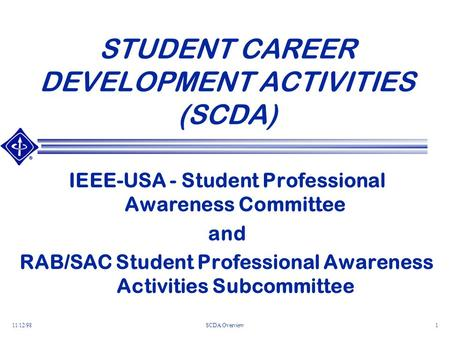 11/12/98SCDA Overview1 STUDENT CAREER DEVELOPMENT ACTIVITIES (SCDA) IEEE-USA - Student Professional Awareness Committee and RAB/SAC Student Professional.