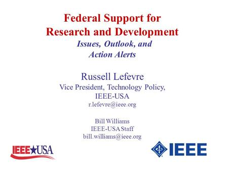 Federal Support for Research and Development Issues, Outlook, and Action Alerts Russell Lefevre Vice President, Technology Policy, IEEE-USA