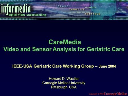 Copyright © 2004 IEEE-USA Geriatric Care Working Group – June 2004 Howard D. Wactlar Carnegie Mellon University Pittsburgh, USA CareMedia Video and Sensor.