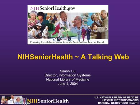 U.S. NATIONAL LIBRARY OF MEDICINE NATIONAL INSTITUTE ON AGING NATIONAL INSTITUTES OF HEALTH NIHSeniorHealth NIHSeniorHealth ~ A Talking Web Simon Liu Director,
