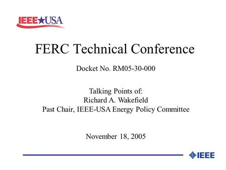 FERC Technical Conference _________________ Docket No. RM05-30-000 Talking Points of: Richard A. Wakefield Past Chair, IEEE-USA Energy Policy Committee.