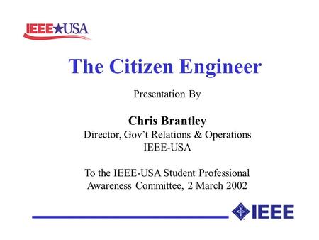 The Citizen Engineer Presentation By Chris Brantley Director, Govt Relations & Operations IEEE-USA To the IEEE-USA Student Professional Awareness Committee,