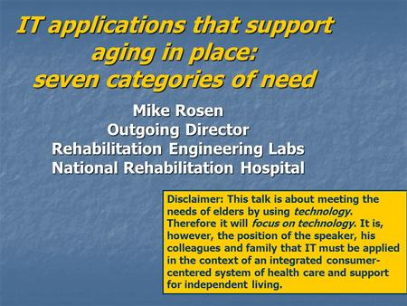 IT applications that support aging in place: seven categories of need Mike Rosen Outgoing Director Rehabilitation Engineering Labs National Rehabilitation.