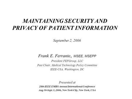 MAINTAINING SECURITY AND PRIVACY OF PATIENT INFORMATION September 2, 2006 Frank E. Ferrante, MSEE, MSEPP President FEFGroup, LLC Past Chair, Medical Technology.