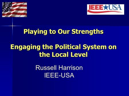 Playing to Our Strengths Engaging the Political System on the Local Level Russell Harrison IEEE-USA.