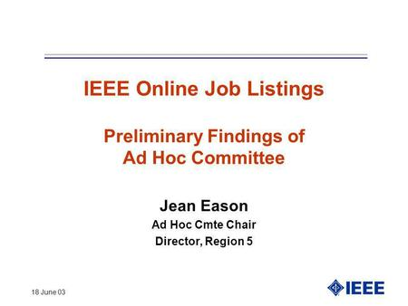18 June 03 IEEE Online Job Listings Preliminary Findings of Ad Hoc Committee Jean Eason Ad Hoc Cmte Chair Director, Region 5.