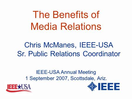 The Benefits of Media Relations Chris McManes, IEEE-USA Sr. Public Relations Coordinator IEEE-USA Annual Meeting 1 September 2007, Scottsdale, Ariz.