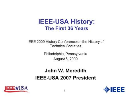 1 IEEE-USA History: The First 36 Years IEEE 2009 History Conference on the History of Technical Societies Philadelphia, Pennsylvania August 5, 2009 John.