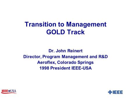 Transition to Management GOLD Track Dr. John Reinert Director, Program Management and R&D Aeroflex, Colorado Springs 1998 President IEEE-USA.