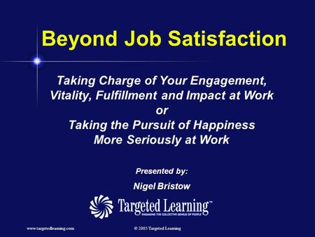 Www.targetedlearning.com© 2005 Targeted Learning Beyond Job Satisfaction Taking Charge of Your Engagement, Vitality, Fulfillment and Impact at Work or.